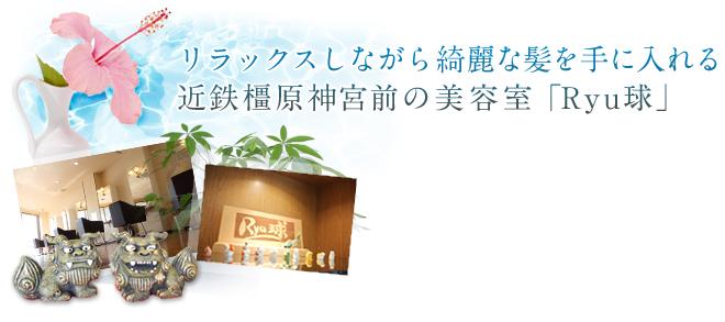リラックスしながら綺麗な髪を手に入れる。近鉄橿原神宮前の美容室「Ryu球」